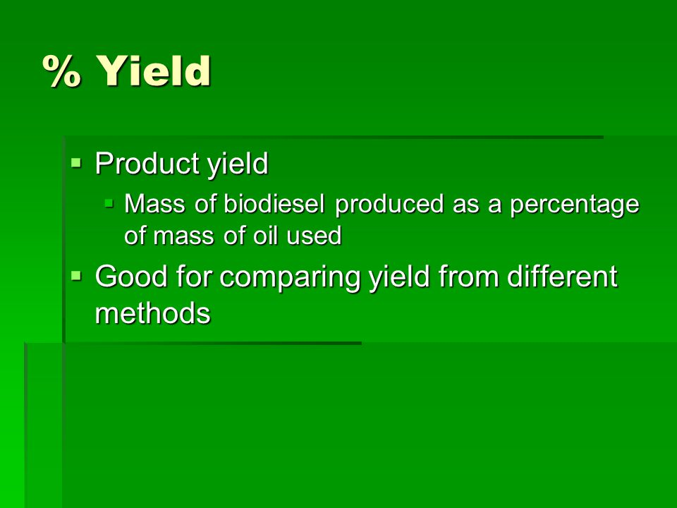 % Yield  Product yield  Mass of biodiesel produced as a percentage of mass of oil used  Good for comparing yield from different methods