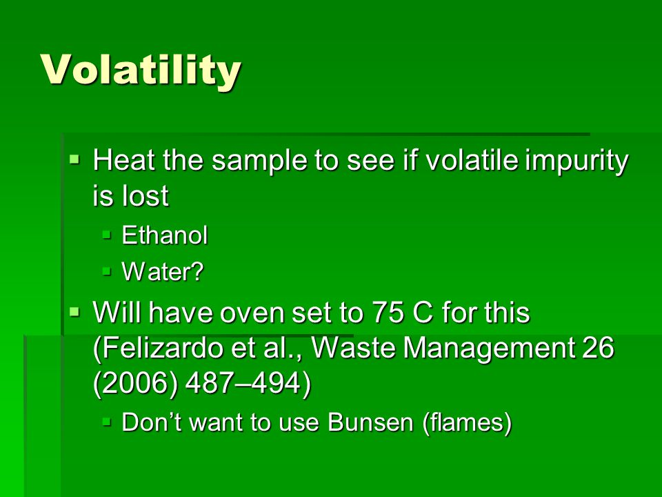 Volatility  Heat the sample to see if volatile impurity is lost  Ethanol  Water?  Will have oven set to 75 C for this (Felizardo et al., Waste Man