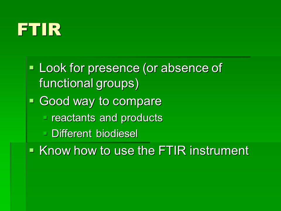 FTIR  Look for presence (or absence of functional groups)  Good way to compare  reactants and products  Different biodiesel  Know how to use the