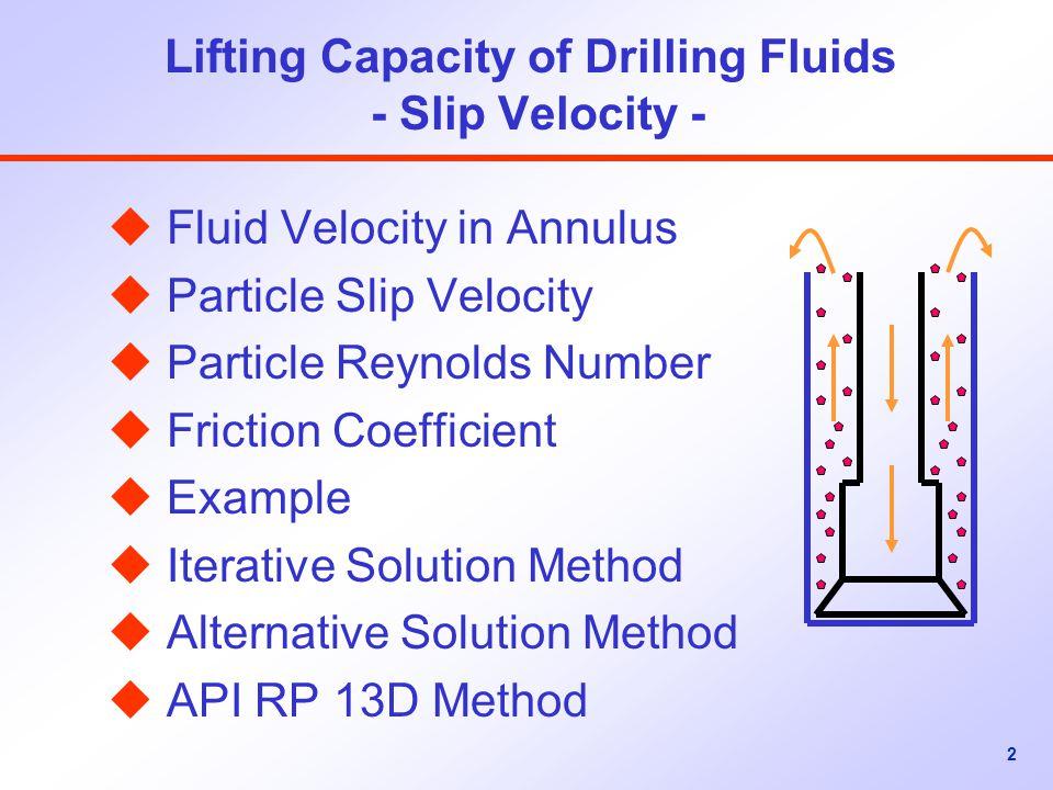 2 Lifting Capacity of Drilling Fluids - Slip Velocity - u Fluid Velocity in Annulus u Particle Slip Velocity u Particle Reynolds Number u Friction Coefficient u Example u Iterative Solution Method u Alternative Solution Method u API RP 13D Method
