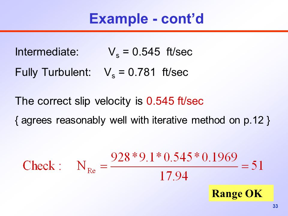 33 Example - cont'd Intermediate: V s = 0.545 ft/sec Fully Turbulent: V s = 0.781 ft/sec The correct slip velocity is 0.545 ft/sec { agrees reasonably well with iterative method on p.12 } Range OK