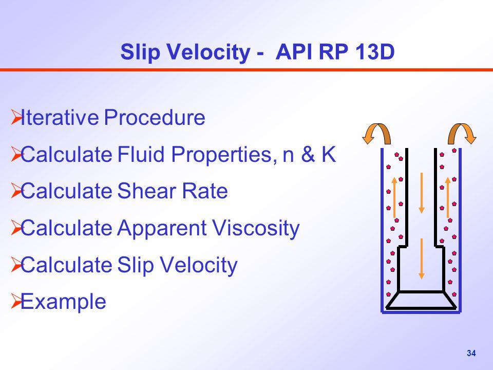 34 Slip Velocity - API RP 13D  Iterative Procedure  Calculate Fluid Properties, n & K  Calculate Shear Rate  Calculate Apparent Viscosity  Calculate Slip Velocity  Example