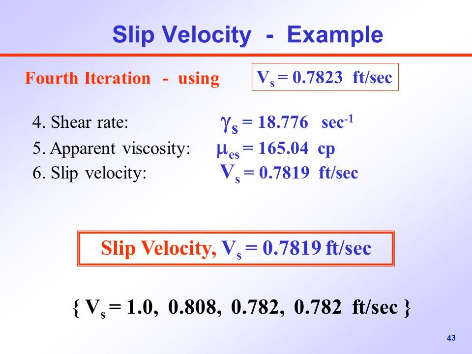 43 Slip Velocity - Example V s = 0.7823 ft/sec 4.Shear rate:  s = 18.776 sec -1 5.