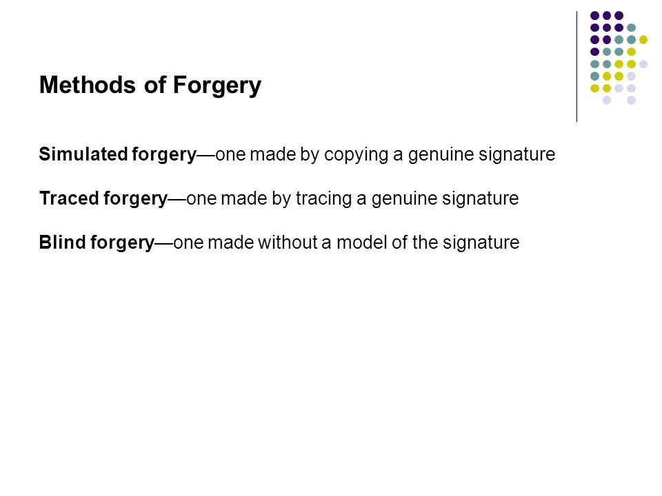 Methods of Forgery Simulated forgery—one made by copying a genuine signature Traced forgery—one made by tracing a genuine signature Blind forgery—one