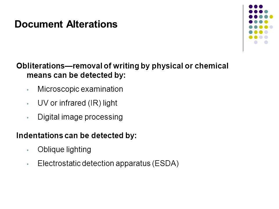 Document Alterations Obliterations—removal of writing by physical or chemical means can be detected by: Microscopic examination UV or infrared (IR) li
