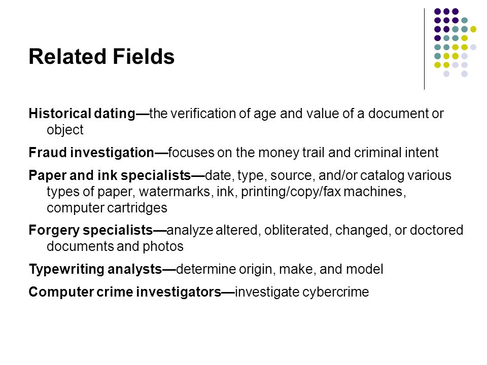 Related Fields Historical dating—the verification of age and value of a document or object Fraud investigation—focuses on the money trail and criminal