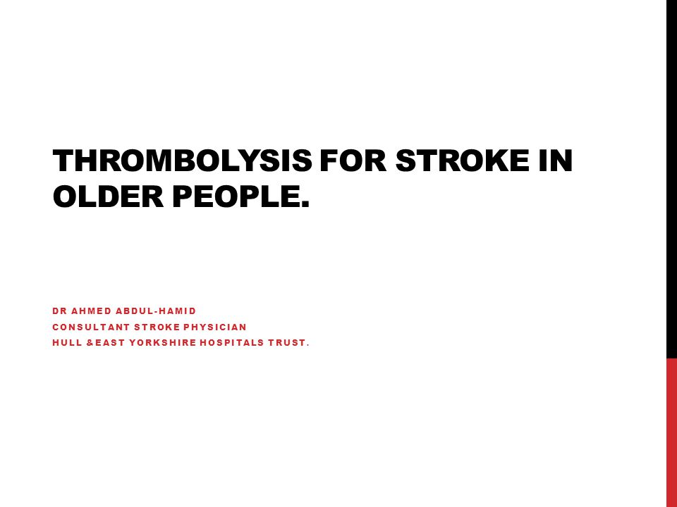 THROMBOLYSIS FOR STROKE IN OLDER PEOPLE. DR AHMED ABDUL-HAMID CONSULTANT STROKE PHYSICIAN HULL &EAST YORKSHIRE HOSPITALS TRUST.
