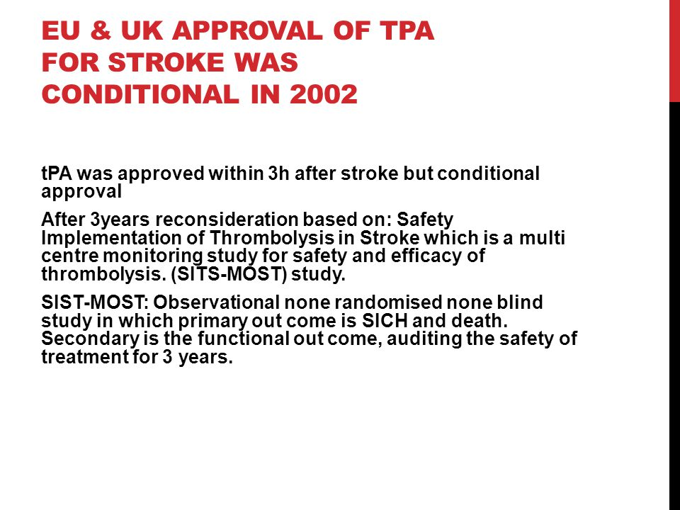 EU & UK APPROVAL OF TPA FOR STROKE WAS CONDITIONAL IN 2002 tPA was approved within 3h after stroke but conditional approval After 3years reconsiderati