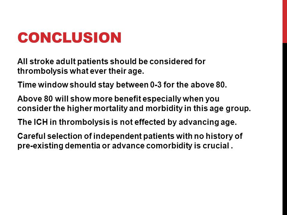 CONCLUSION All stroke adult patients should be considered for thrombolysis what ever their age. Time window should stay between 0-3 for the above 80.