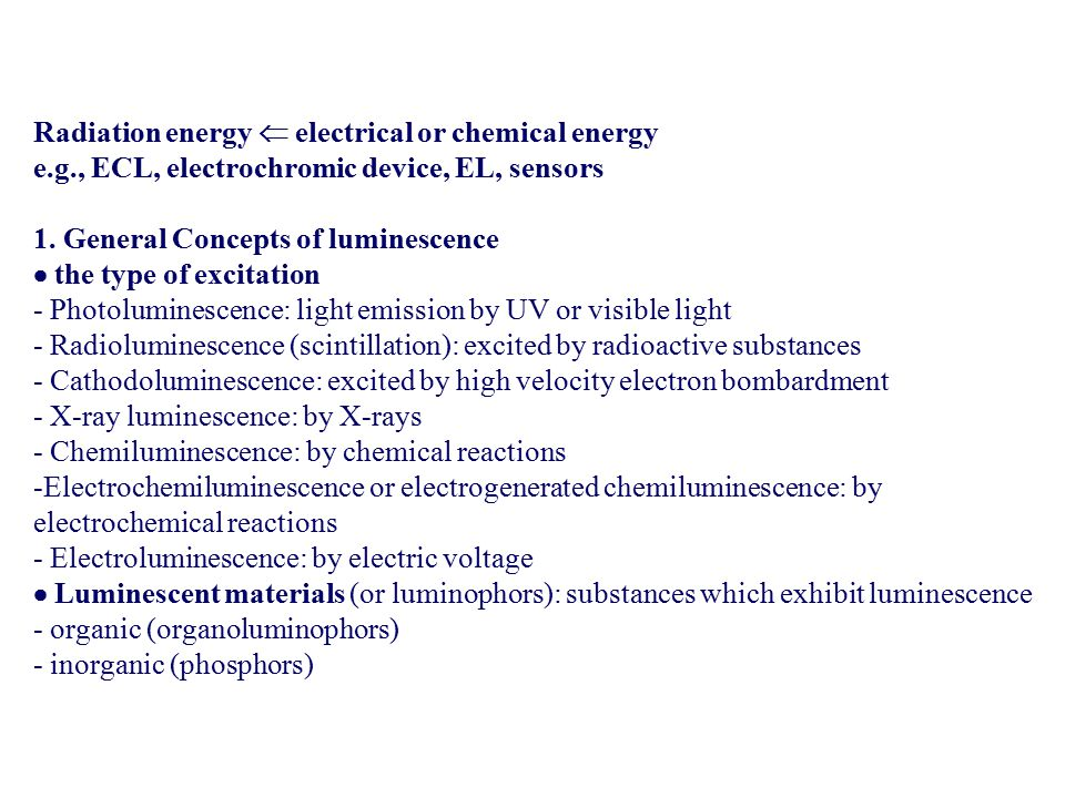 Radiation energy  electrical or chemical energy e.g., ECL, electrochromic device, EL, sensors 1. General Concepts of luminescence  the type of excit