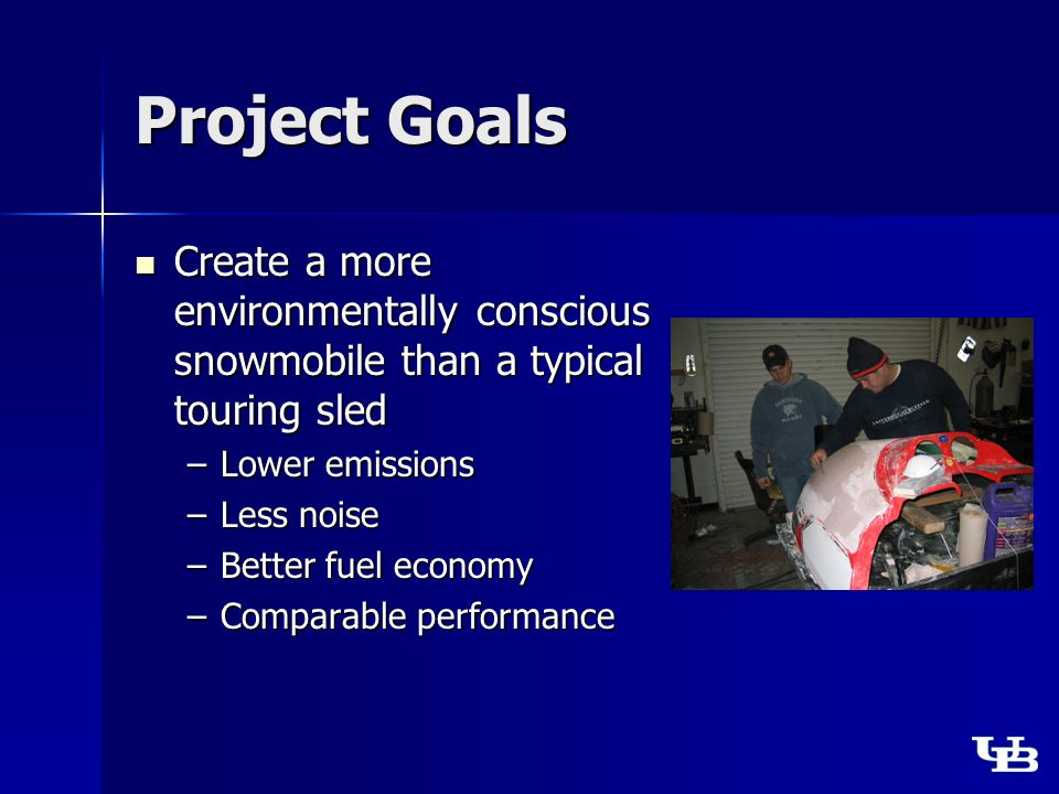 Project Goals Create a more environmentally conscious snowmobile than a typical touring sled Create a more environmentally conscious snowmobile than a typical touring sled –Lower emissions –Less noise –Better fuel economy –Comparable performance