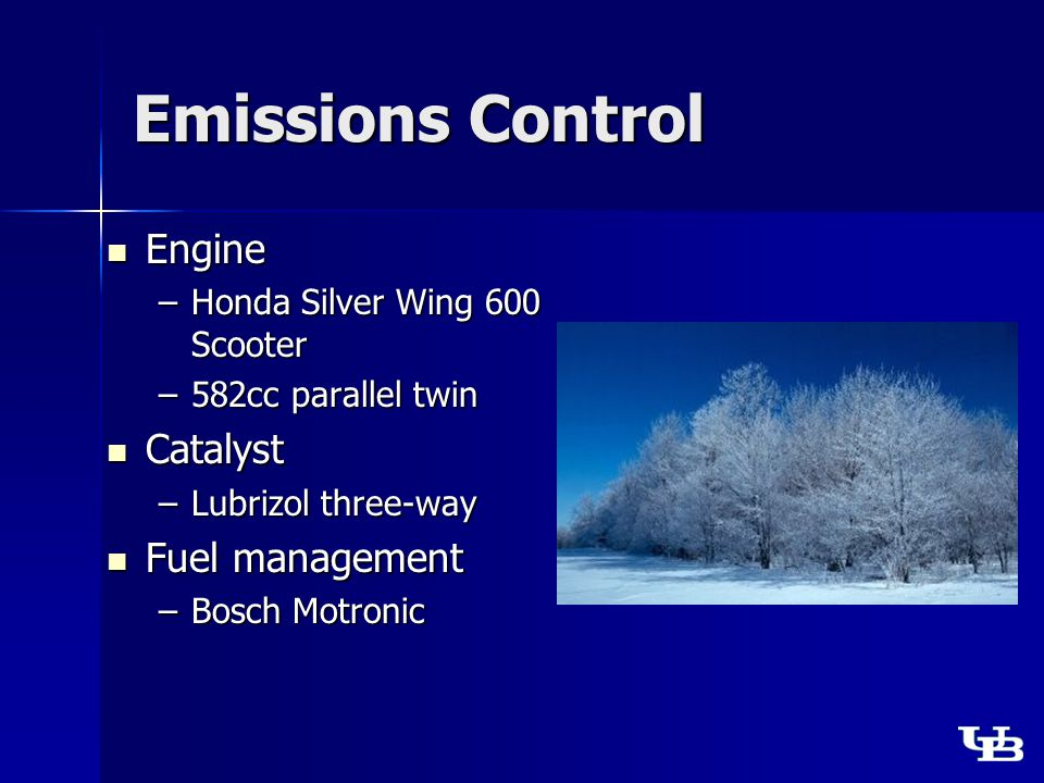 Emissions Control Engine Engine –Honda Silver Wing 600 Scooter –582cc parallel twin Catalyst Catalyst –Lubrizol three-way Fuel management Fuel management –Bosch Motronic