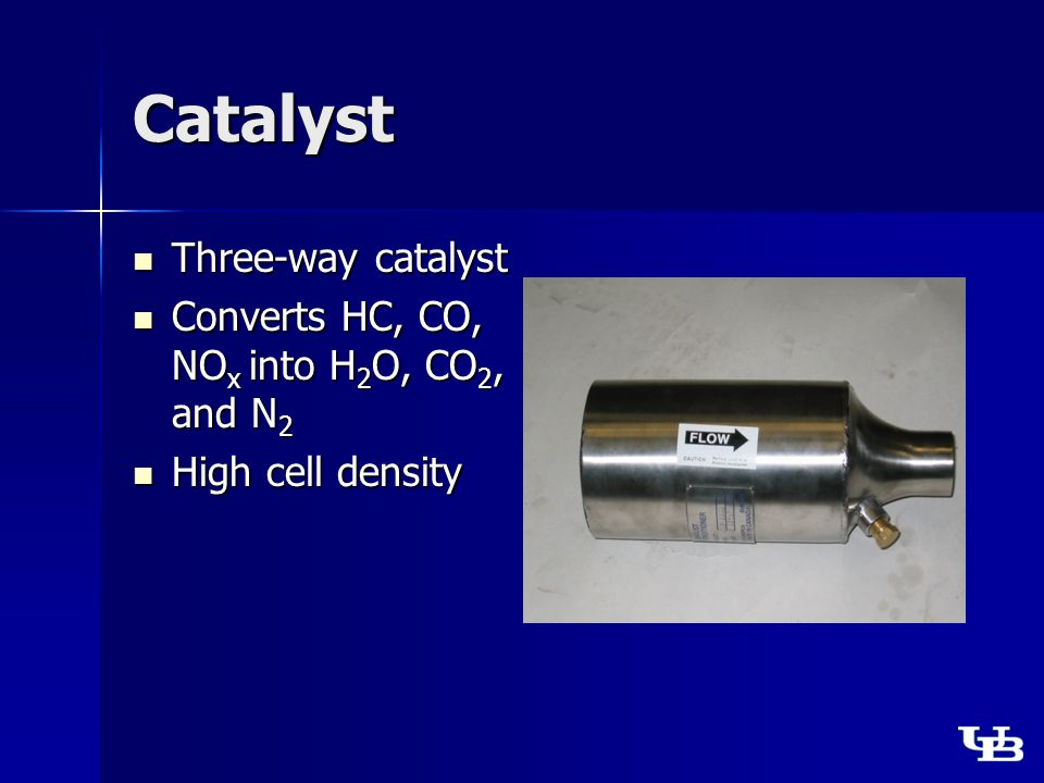 Catalyst Three-way catalyst Three-way catalyst Converts HC, CO, NO x into H 2 O, CO 2, and N 2 Converts HC, CO, NO x into H 2 O, CO 2, and N 2 High cell density High cell density