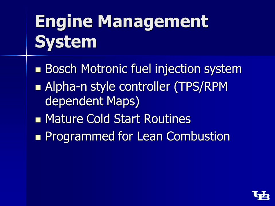 Engine Management System Bosch Motronic fuel injection system Bosch Motronic fuel injection system Alpha-n style controller (TPS/RPM dependent Maps) Alpha-n style controller (TPS/RPM dependent Maps) Mature Cold Start Routines Mature Cold Start Routines Programmed for Lean Combustion Programmed for Lean Combustion