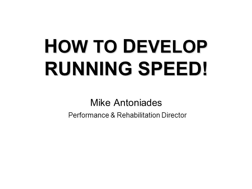 H OW TO D EVELOP RUNNING SPEED! H OW TO D EVELOP RUNNING SPEED! Mike Antoniades Performance & Rehabilitation Director
