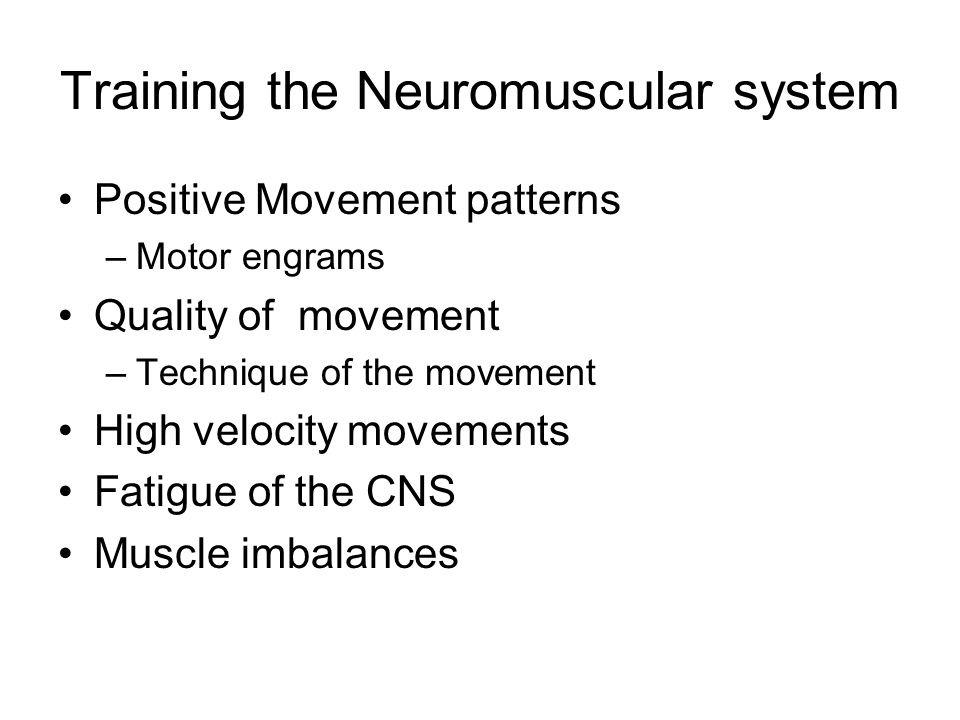Training the Neuromuscular system Positive Movement patterns –Motor engrams Quality of movement –Technique of the movement High velocity movements Fatigue of the CNS Muscle imbalances