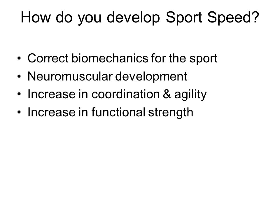 How do you develop Sport Speed? Correct biomechanics for the sport Neuromuscular development Increase in coordination & agility Increase in functional