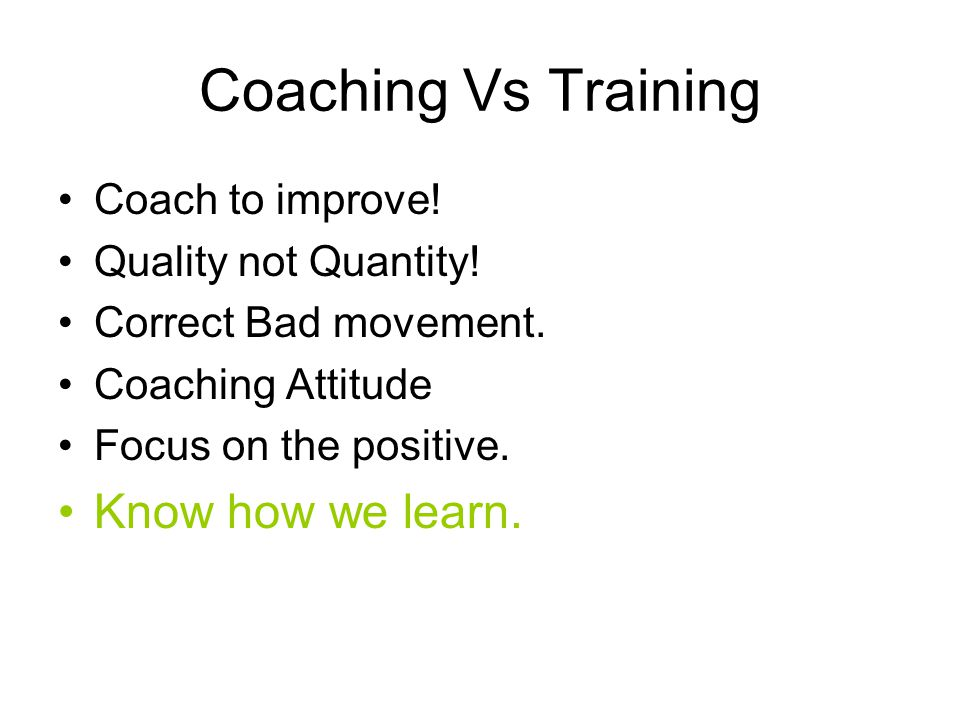 Coaching Vs Training Coach to improve! Quality not Quantity! Correct Bad movement. Coaching Attitude Focus on the positive. Know how we learn.
