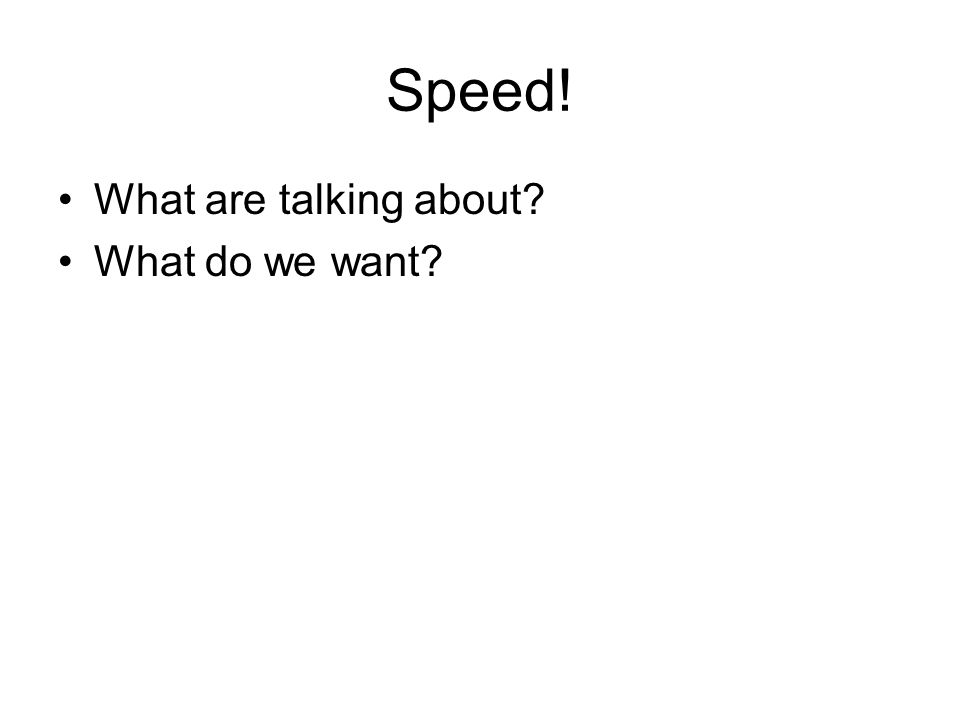 Speed! What are talking about? What do we want?