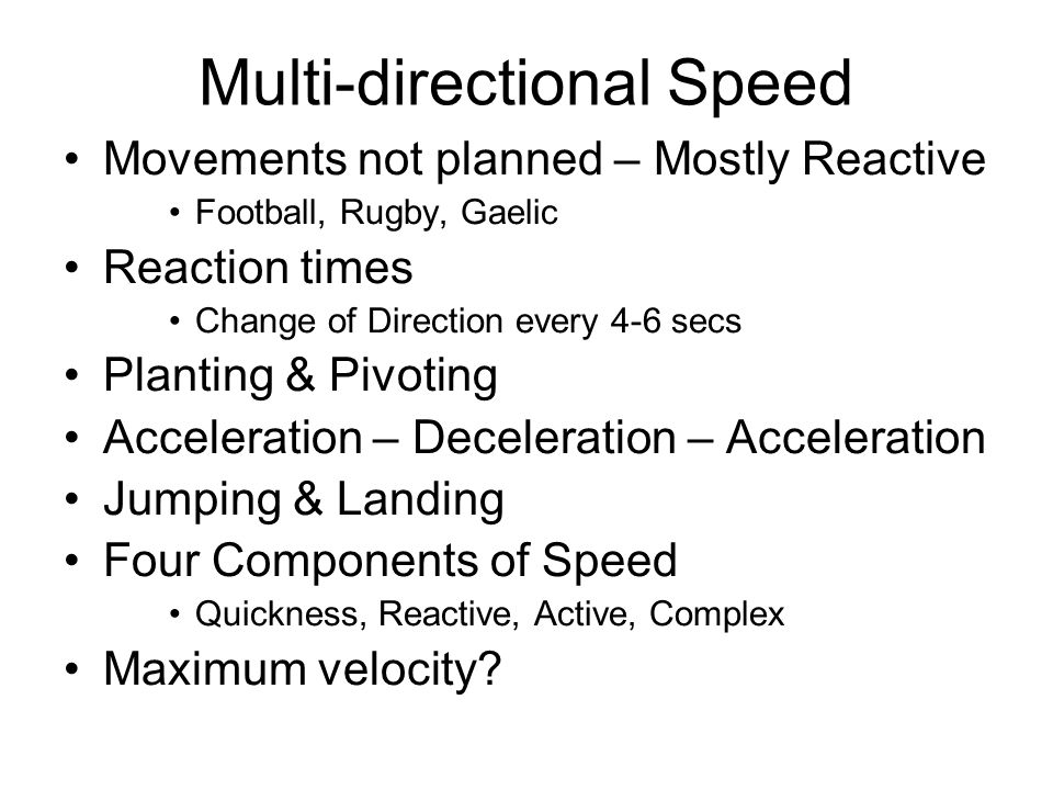 Multi-directional Speed Movements not planned – Mostly Reactive Football, Rugby, Gaelic Reaction times Change of Direction every 4-6 secs Planting & Pivoting Acceleration – Deceleration – Acceleration Jumping & Landing Four Components of Speed Quickness, Reactive, Active, Complex Maximum velocity