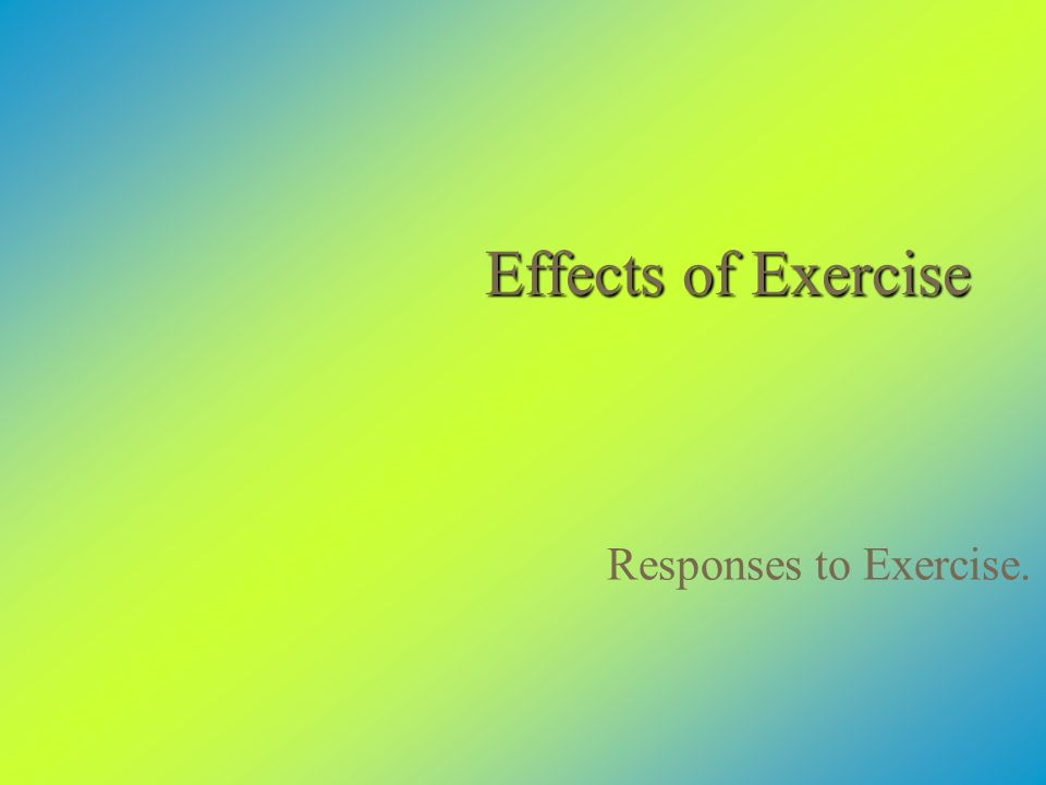 Effects of Exercise Responses to Exercise.