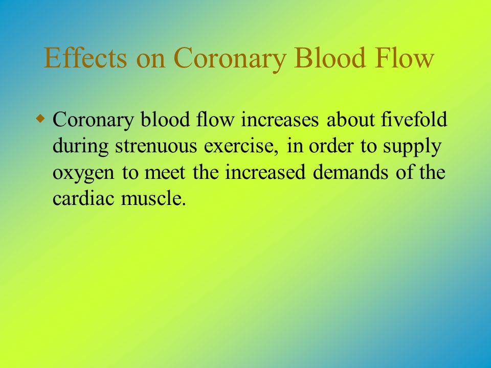 Effects on Coronary Blood Flow  Coronary blood flow increases about fivefold during strenuous exercise, in order to supply oxygen to meet the increased demands of the cardiac muscle.
