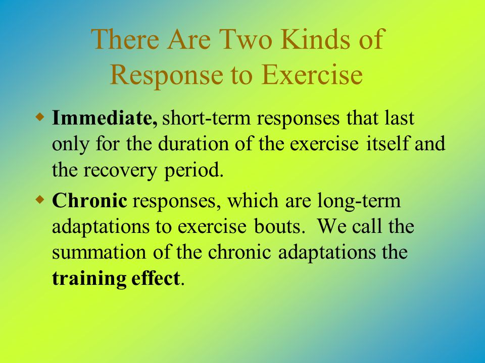 There Are Two Kinds of Response to Exercise  Immediate, short-term responses that last only for the duration of the exercise itself and the recovery period.