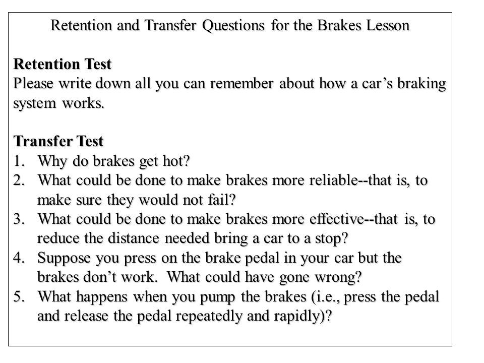 Retention and Transfer Questions for the Brakes Lesson Retention Test Please write down all you can remember about how a car's braking system works.