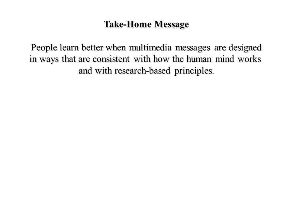 Take-Home Message People learn better when multimedia messages are designed in ways that are consistent with how the human mind works and with research-based principles.