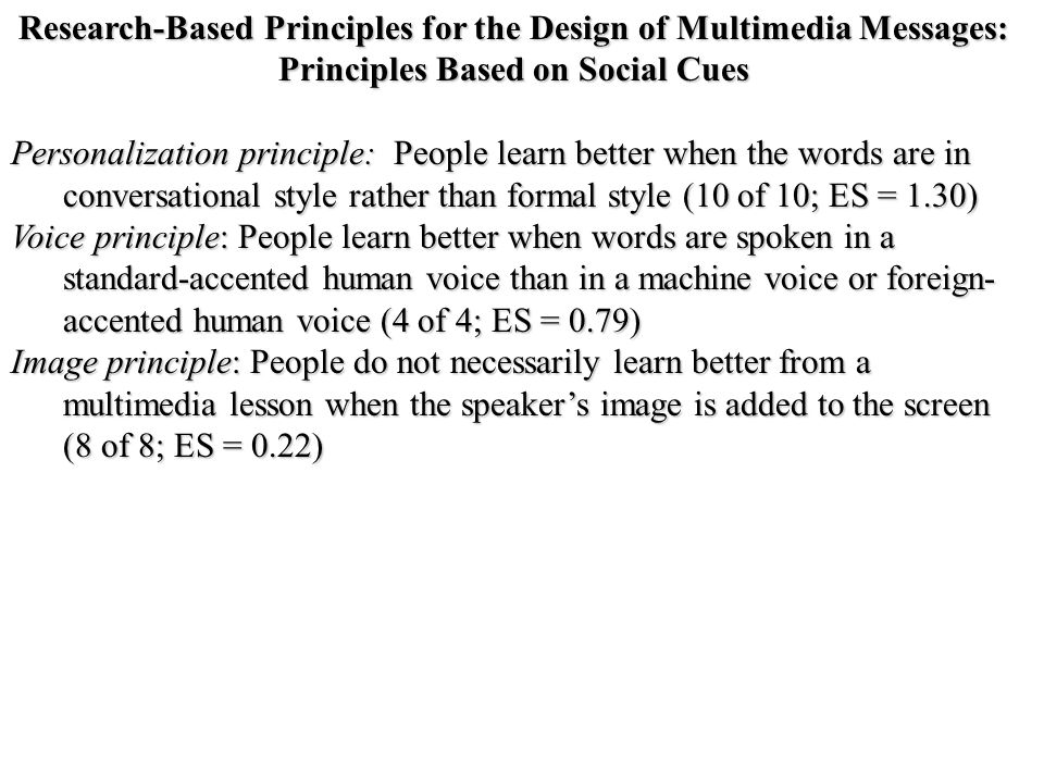 Research-Based Principles for the Design of Multimedia Messages: Principles Based on Social Cues Personalization principle: People learn better when the words are in conversational style rather than formal style (10 of 10; ES = 1.30) Voice principle: People learn better when words are spoken in a standard-accented human voice than in a machine voice or foreign- accented human voice (4 of 4; ES = 0.79) Image principle: People do not necessarily learn better from a multimedia lesson when the speaker's image is added to the screen (8 of 8; ES = 0.22)