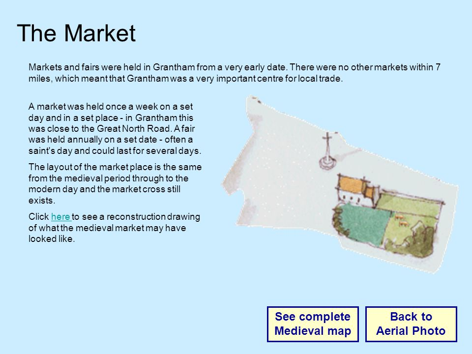 The Market Back to Aerial Photo See complete Medieval map Markets and fairs were held in Grantham from a very early date.