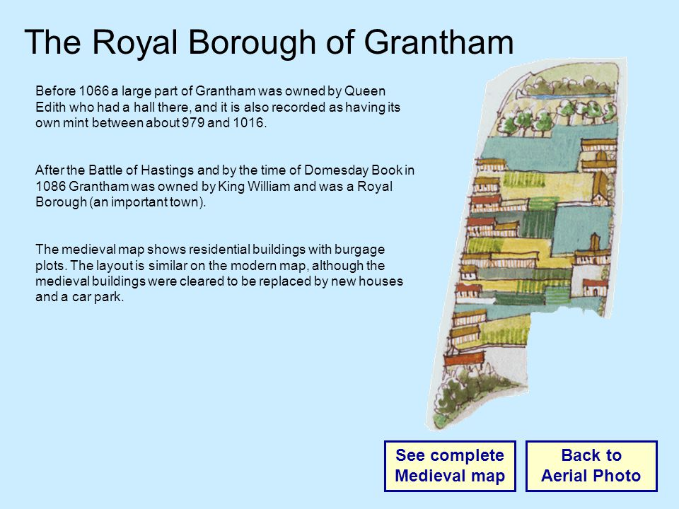 The Royal Borough of Grantham Back to Aerial Photo See complete Medieval map Before 1066 a large part of Grantham was owned by Queen Edith who had a hall there, and it is also recorded as having its own mint between about 979 and 1016.