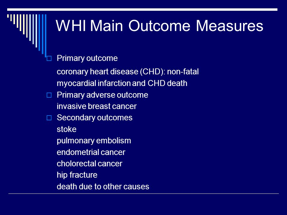 WHI Main Outcome Measures  Primary outcome coronary heart disease (CHD): non-fatal myocardial infarction and CHD death  Primary adverse outcome invasive breast cancer  Secondary outcomes stoke pulmonary embolism endometrial cancer cholorectal cancer hip fracture death due to other causes