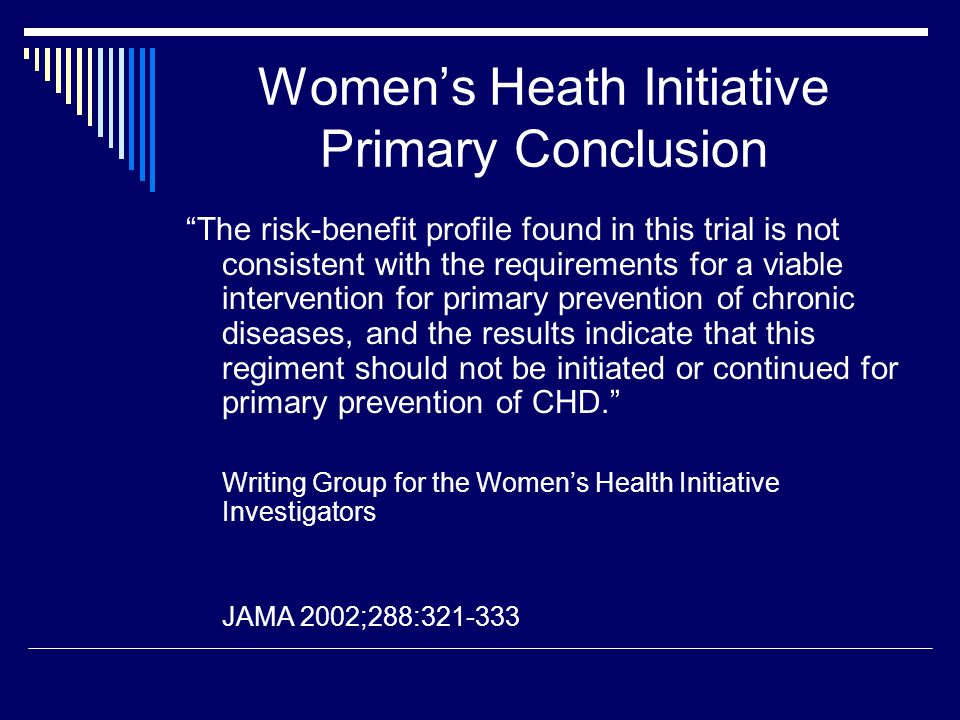 "Women's Heath Initiative Primary Conclusion ""The risk-benefit profile found in this trial is not consistent with the requirements for a viable interve"