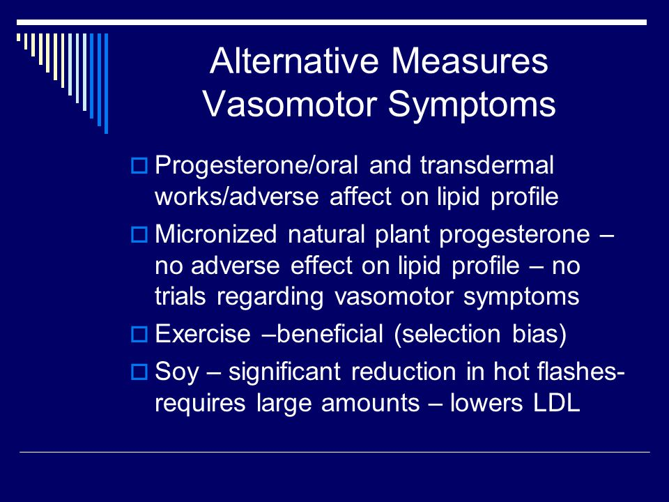 Alternative Measures Vasomotor Symptoms  Progesterone/oral and transdermal works/adverse affect on lipid profile  Micronized natural plant progesterone – no adverse effect on lipid profile – no trials regarding vasomotor symptoms  Exercise –beneficial (selection bias)  Soy – significant reduction in hot flashes- requires large amounts – lowers LDL