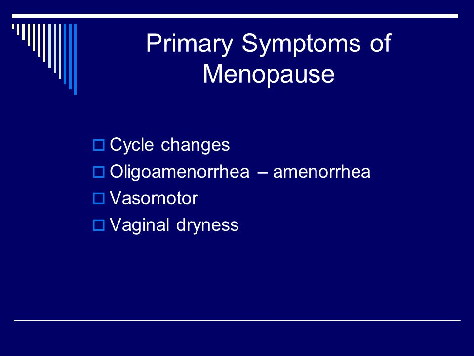 Primary Symptoms of Menopause  Cycle changes  Oligoamenorrhea – amenorrhea  Vasomotor  Vaginal dryness