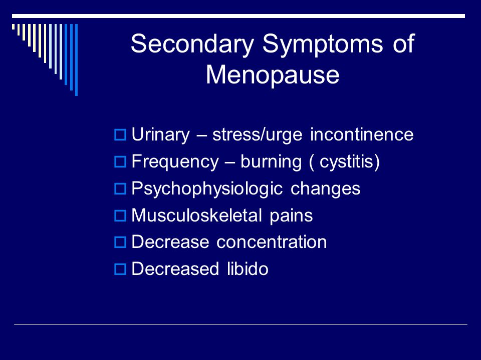 Secondary Symptoms of Menopause  Urinary – stress/urge incontinence  Frequency – burning ( cystitis)  Psychophysiologic changes  Musculoskeletal pains  Decrease concentration  Decreased libido