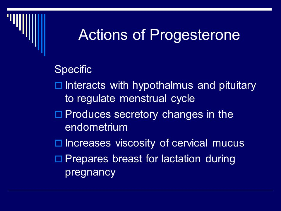 Actions of Progesterone Specific  Interacts with hypothalmus and pituitary to regulate menstrual cycle  Produces secretory changes in the endometriu