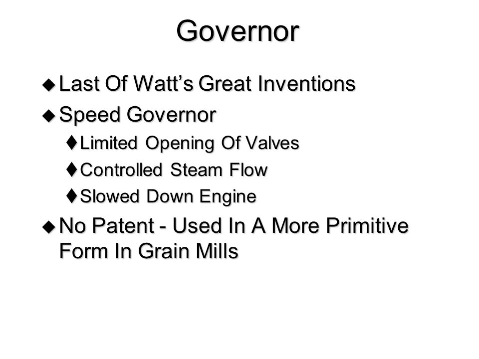 Governor  Last Of Watt's Great Inventions  Speed Governor  Limited Opening Of Valves  Controlled Steam Flow  Slowed Down Engine  No Patent - Used In A More Primitive Form In Grain Mills