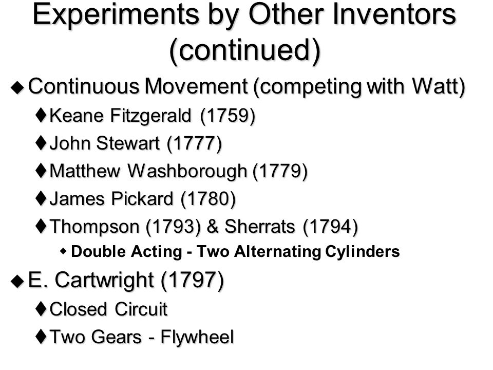  Continuous Movement (competing with Watt)  Keane Fitzgerald (1759)  John Stewart (1777)  Matthew Washborough (1779)  James Pickard (1780)  Thompson (1793) & Sherrats (1794)  Double Acting - Two Alternating Cylinders  E.