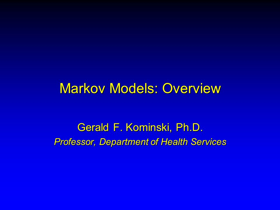 Markov Models: Overview Gerald F. Kominski, Ph.D. Professor, Department of Health Services