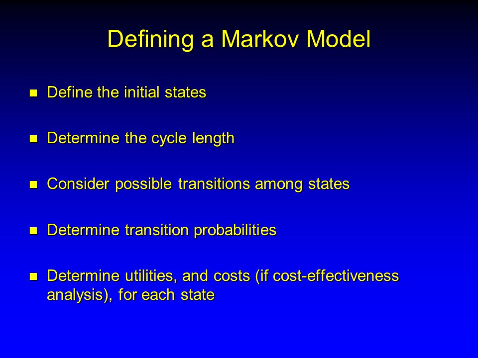 Defining a Markov Model n Define the initial states n Determine the cycle length n Consider possible transitions among states n Determine transition probabilities n Determine utilities, and costs (if cost-effectiveness analysis), for each state