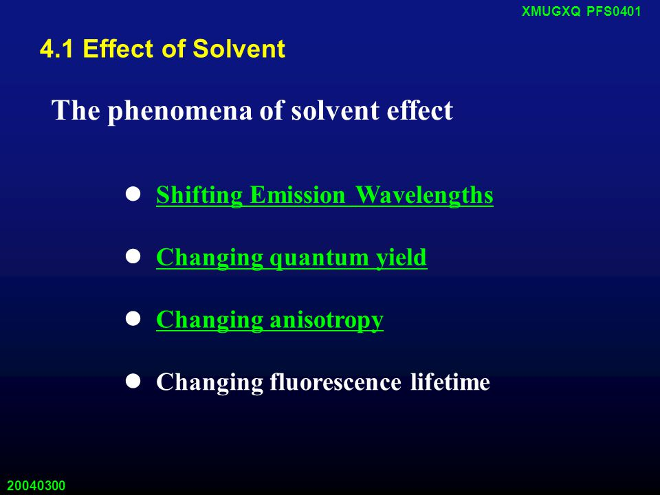 20040300 XMUGXQ PFS0401 4.1 Effect of Solvent The phenomena of solvent effect Shifting Emission Wavelengths Changing quantum yield Changing anisotropy Changing fluorescence lifetime