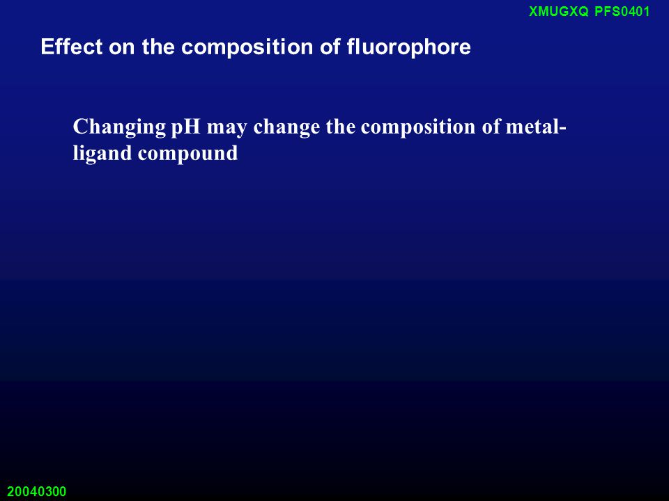 20040300 XMUGXQ PFS0401 Effect on the composition of fluorophore Changing pH may change the composition of metal- ligand compound
