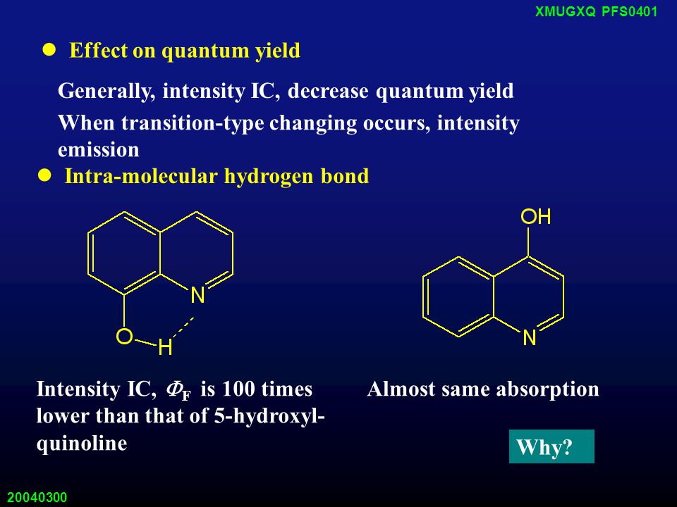 20040300 XMUGXQ PFS0401 Effect on quantum yield Generally, intensity IC, decrease quantum yield When transition-type changing occurs, intensity emission Intra-molecular hydrogen bond Intensity IC,  F is 100 times lower than that of 5-hydroxyl- quinoline Almost same absorption Why