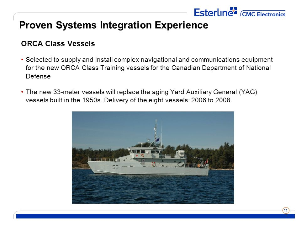 11 Proven Systems Integration Experience ORCA Class Vessels Selected to supply and install complex navigational and communications equipment for the new ORCA Class Training vessels for the Canadian Department of National Defense The new 33-meter vessels will replace the aging Yard Auxiliary General (YAG) vessels built in the 1950s.