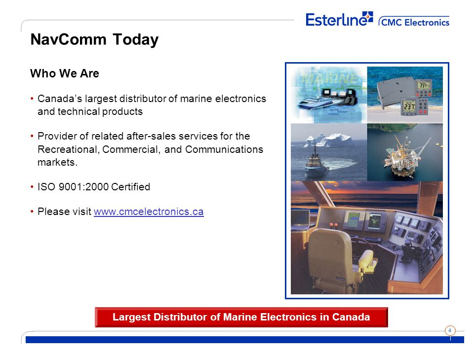 4 NavComm Today Who We Are Canada's largest distributor of marine electronics and technical products Provider of related after-sales services for the Recreational, Commercial, and Communications markets.