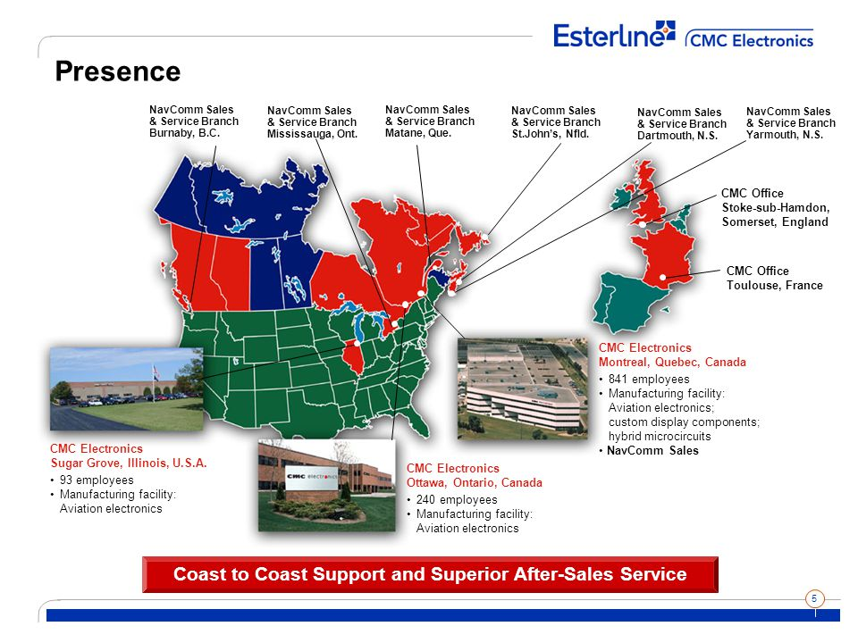 5 Presence Coast to Coast Support and Superior After-Sales Service CMC Electronics Ottawa, Ontario, Canada 240 employees Manufacturing facility: Aviation electronics CMC Electronics Montreal, Quebec, Canada 841 employees Manufacturing facility: Aviation electronics; custom display components; hybrid microcircuits NavComm Sales CMC Electronics Sugar Grove, Illinois, U.S.A.