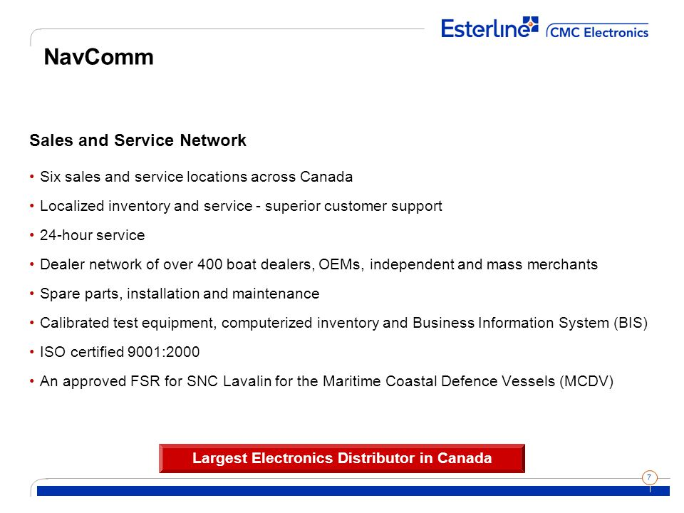 7 NavComm Sales and Service Network Six sales and service locations across Canada Localized inventory and service - superior customer support 24-hour service Dealer network of over 400 boat dealers, OEMs, independent and mass merchants Spare parts, installation and maintenance Calibrated test equipment, computerized inventory and Business Information System (BIS) ISO certified 9001:2000 An approved FSR for SNC Lavalin for the Maritime Coastal Defence Vessels (MCDV) Largest Electronics Distributor in Canada