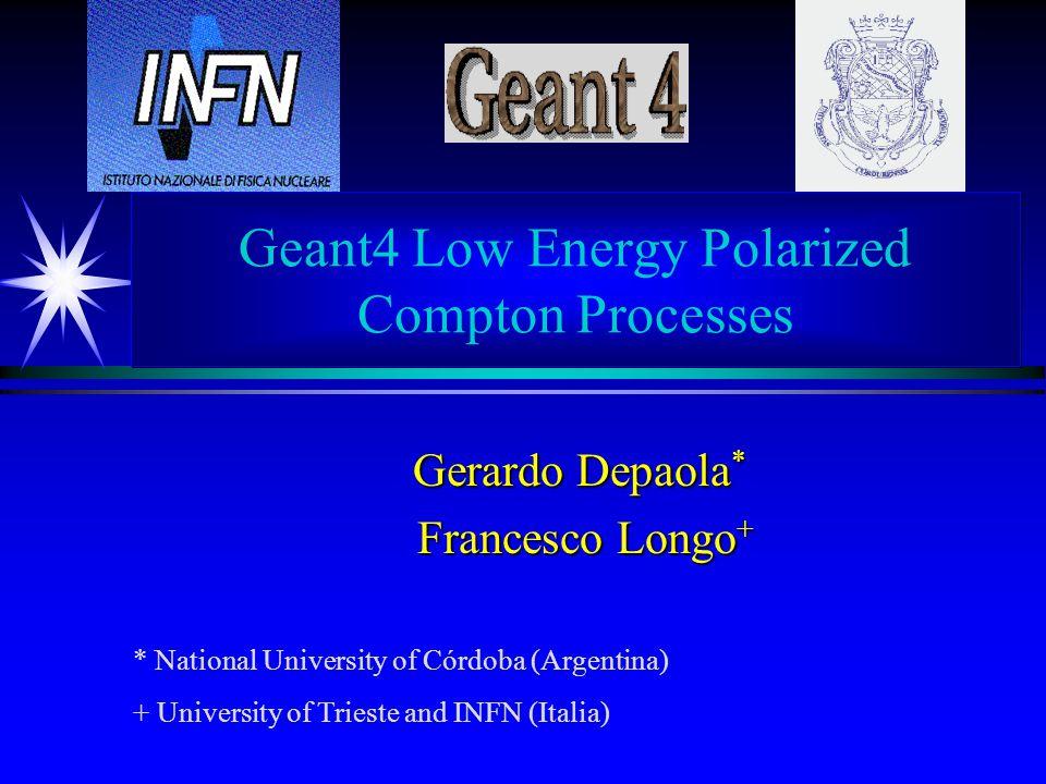 Geant4 Low Energy Polarized Compton Processes Gerardo Depaola * Francesco Longo + Francesco Longo + * National University of Córdoba (Argentina) + University of Trieste and INFN (Italia)